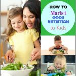 Improve Your Family's Diet - Market Good Nutrition to Kids (Part 1)