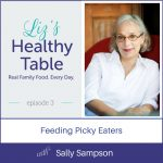 Liz's Healthy Table Episode 3: Feeding Picky Eaters with Sally Sampson