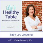Liz's Healthy Table Episode 5: Baby Led Weaning with Katie Ferraro, RD