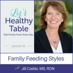 Liz's Healthy Table Episode 18: Family Feeding Styles with Jill Castle, MS, RDN