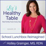 Liz's Healthy Table Episode 24: School Lunchbox Reimagined with Holley Grainger, MS, RDN