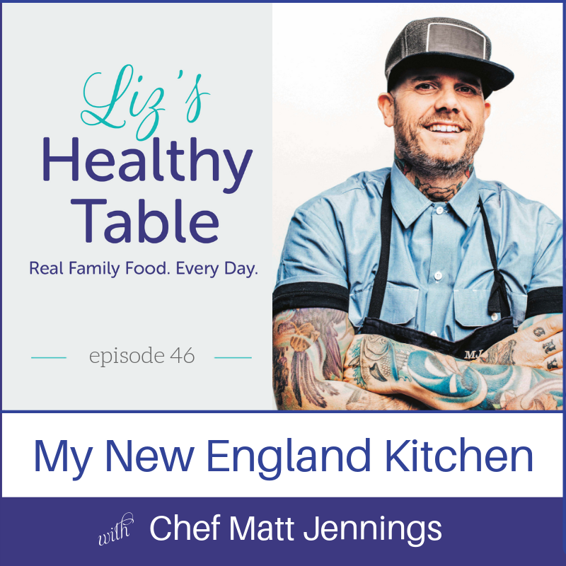 Liz's Healthy Table Podcast Episode 46: My New England Kitchen with Chef Matt Jennings