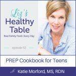 Liz's Healthy Table Podcast Episode 52: PREP Cookbook for Teens with Katie Morford, MS, RDN