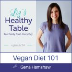 Liz's Healthy Table Podcast Episode 54: Vegan Diet 101 with Gena Hamshaw + Cookbook Giveaway