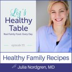 Liz's Healthy Table Podcast Episode 55: Healthy Family Recipes with Julia Nordgren, MD + Cookbook Giveaway