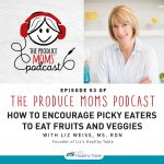 How to Encourage Picky Eaters to Eat Fruits and Vegetables (The Produce Moms Podcast)