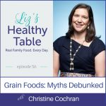 Liz's Healthy Table Podcast Episode 56: Grain Foods: Myths Debunked with Christine Cochran