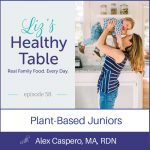 Liz's Healthy Table Podcast Episode 59: Plant-Based Juniors with Alex Caspero, MA, RDN + e-book giveaway