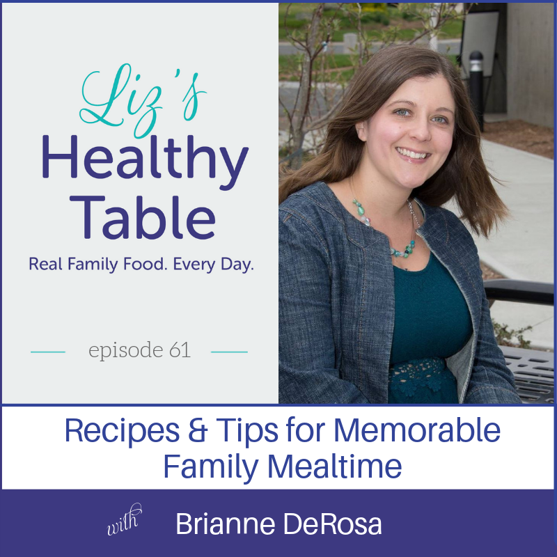 Liz's Healthy Table Podcast Episode 61: Recipes & Tips for Memorable Family Mealtimes with Brianne DeRosa