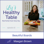 Liz's Healthy Table Podcast Episode #65: Beautiful Boards with Maegan Brown