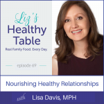 Liz's Healthy Table Podcast Episode #69: Nourishing Healthy Relationships with Lisa Davis, MPH