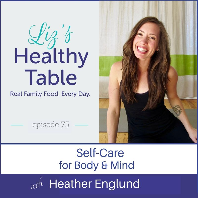 Liz's Healthy Table Podcast Episode #75: Heather Englund: Self-Care for Body & Mind