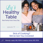 Liz's Healthy Table Podcast Episode #79: Sick of Cooking? We've Got You Covered with Wendy Lopez, MS, RDN & Jessica Jones, MS, RDN