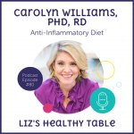 Liz's Healthy Table Podcast Episode #80: Anti-Inflammatory Diet with Carolyn Williams, PhD, RD