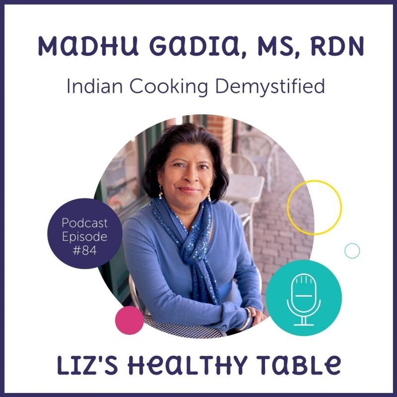 Liz's Healthy Table Podcast Episode #84: Indian Cooking Demystified with Madhu Gadia, MS, RDN