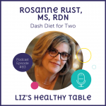 Liz's Healthy Table Podcast Episode #83: DASH Diet for Two with Rosanne Rust, MS, RDN