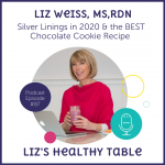 Liz's Healthy Table Podcast Episode #87: Silver Linings in 2020 and the Best Chocolate Cookie Recipe with Liz Weiss, MS, RDN