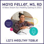 Liz's Healthy Table Podcast Episode #89:  A New Vision for Healthy Eating in 2021 with Maya Feller, MS, RD