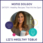 Liz's Healthy Table Podcast Episode #88: SATISFY; Healthy Recipes That Hit the Spot with Mona Dolgov