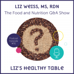 Liz's Healthy Table Podcast Episode #91: The Food and Nutrition Q&A Show with Liz Weiss, MS, RDN