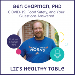 Liz's Healthy Table Podcast Episode #96: COVID-19, Food Safety, and Your Questions Answered with Ben Chapman, PhD: COVID-19
