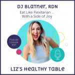 Liz's Healthy Table Podcast Episode #97: Eat Like a Flexitarian ... With a Side of Joy with DJ Blatner, RDN