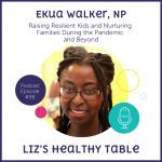 Liz's Healthy Table Podcast Episode #98: Ekua Walker, NP: Raising Resilient Kids and Nurturing Families During the Pandemic and Beyond